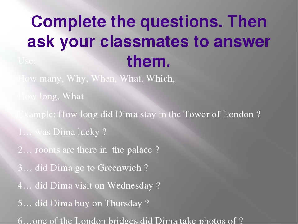 Complete the questions. Then ask your classmates to answer them. Use: How man...