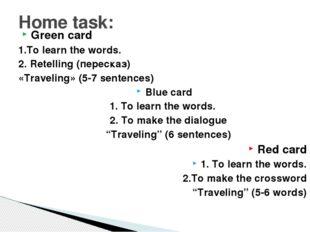 Green card 1.To learn the words. 2. Retelling (пересказ) «Тraveling» (5-7 sen