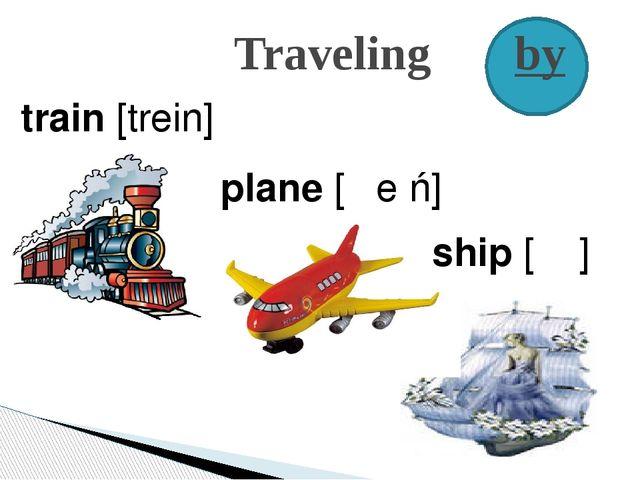 Traveling by train [trein] plane [ᴘӏе׀ń] ship [ʃ׀ᴩ]