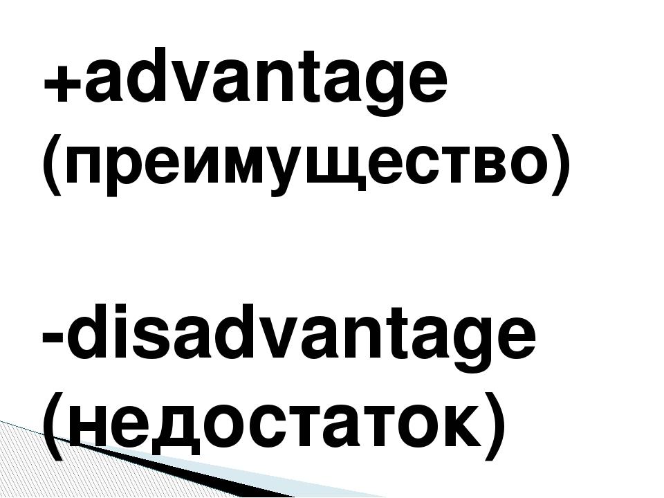 +advantage (преимущество) -disadvantage (недостаток)