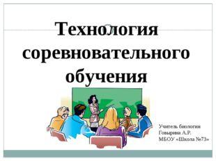 Технология соревновательного обучения Учитель биологии Говырина А.Р. МБОУ «Шк
