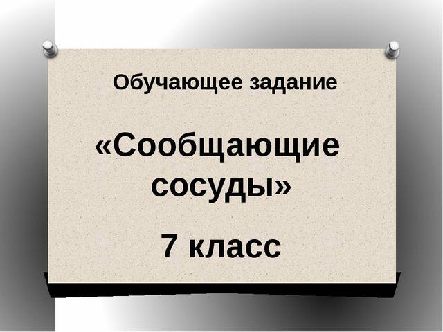 Обучающее задание «Сообщающие сосуды» 7 класс