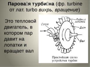 Парова́я турби́на (фр. turbine от лат. turbo вихрь, вращение) Это тепловой д