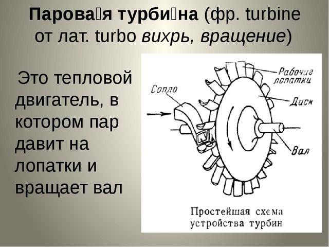 Парова́я турби́на (фр. turbine от лат. turbo вихрь, вращение) Это тепловой д...