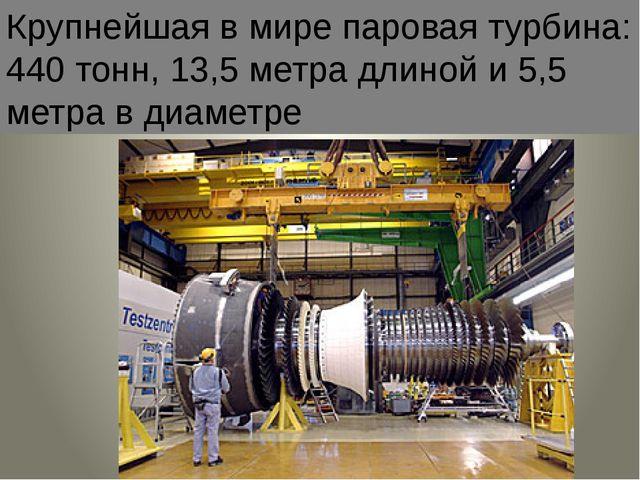 Крупнейшая в мире паровая турбина: 440 тонн, 13,5 метра длиной и 5,5 метра в...