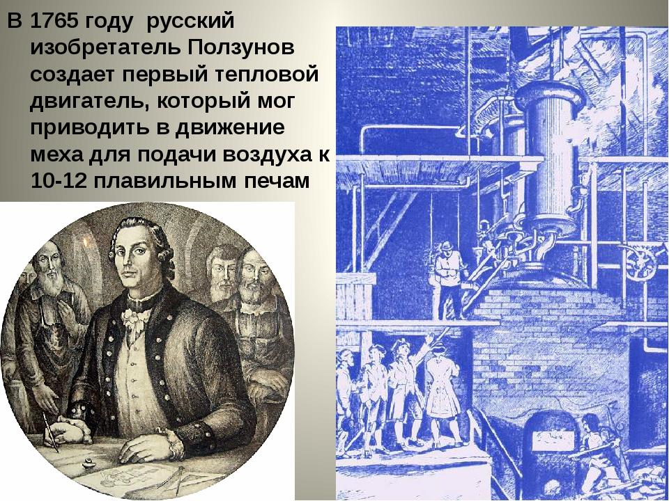 В 1765 году русский изобретатель Ползунов создает первый тепловой двигатель,...