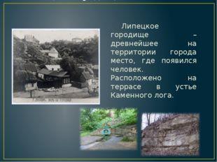 Липецкое городище Липецкое городище – древнейшее на территории города место,