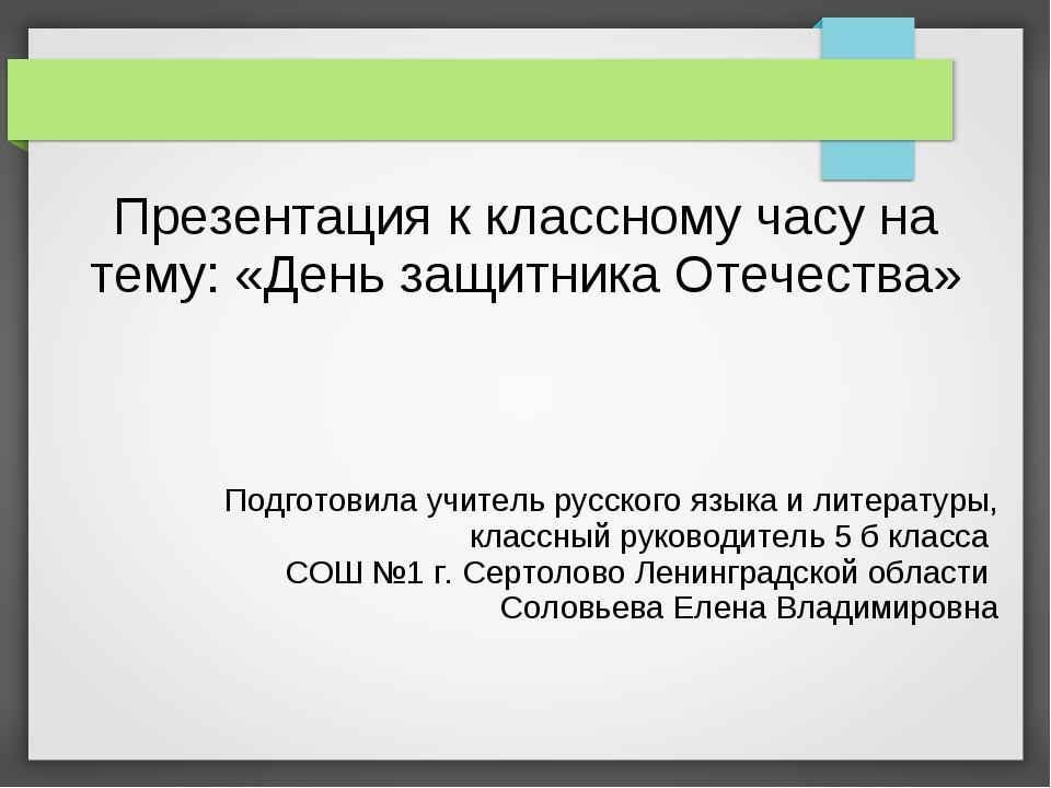 Презентация к классному часу на тему: «День защитника Отечества» Подготовила...