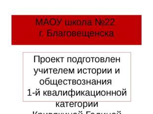 МАОУ школа №22 г. Благовещенска Проект подготовлен учителем истории и обществ