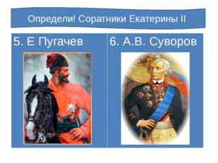 Определи! Соратники Екатерины II 5. Е Пугачев 6. А.В. Суворов
