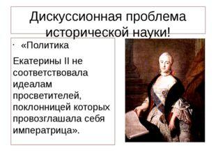 Дискуссионная проблема исторической науки! «Политика Екатерины II не соответс