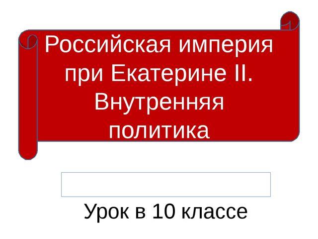 Урок в 10 классе Российская империя при Екатерине II. Внутренняя политика