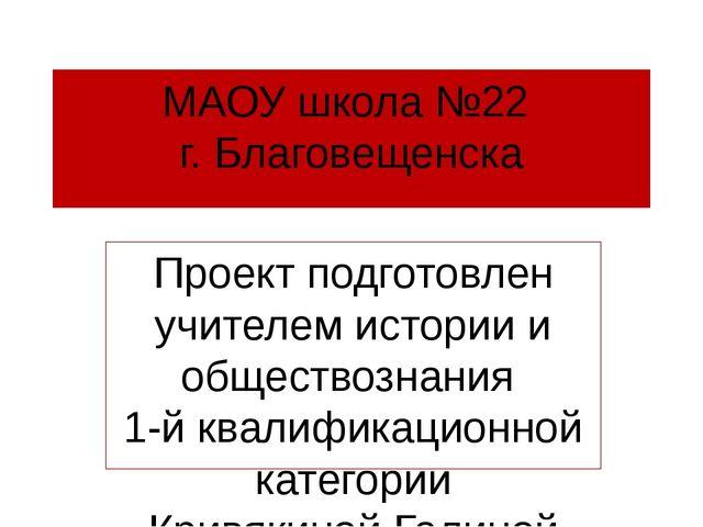МАОУ школа №22 г. Благовещенска Проект подготовлен учителем истории и обществ...