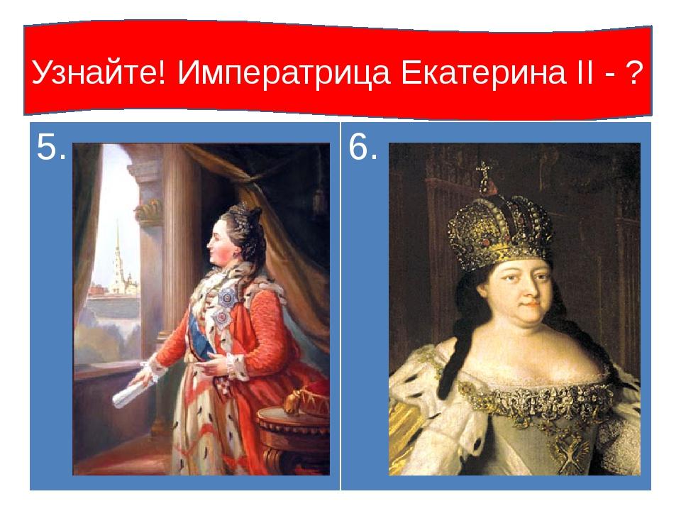 Узнайте! Императрица Екатерина II - ? 5. 6.