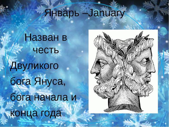 Январь –January Назван в честь Двуликого бога Януса, бога начала и конца года