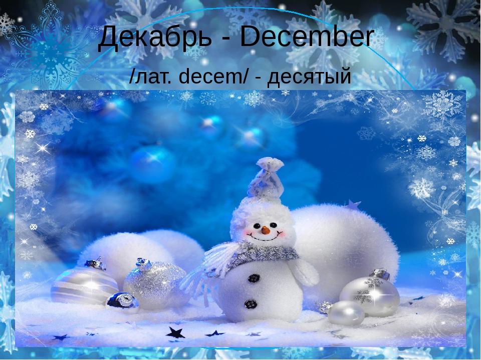 Декабрь - December /лат. decem/ - десятый