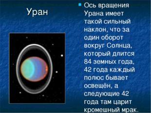Уран Ось вращения Урана имеет такой сильный наклон, что за один оборот вокруг