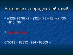 Установить порядок действий ((926+23782):2 + (325- (78 – 28))) + 725 +810 : 9
