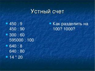 Устный счет 450 : 9 450 : 90 300 : 60 595000 : 100 640 : 8 640 : 80 14 * 20 К