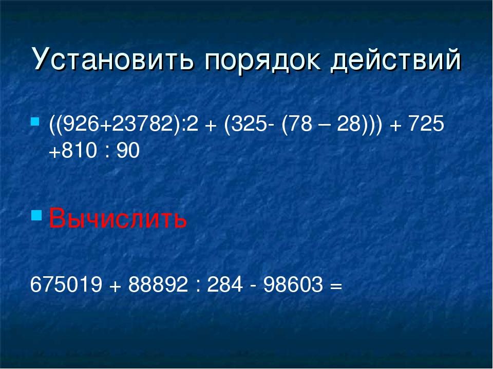 Установить порядок действий ((926+23782):2 + (325- (78 – 28))) + 725 +810 : 9...