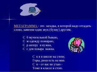 МЕТАГРАММА - это загадка, в которой надо отгадать слово, заменяя один звук (б