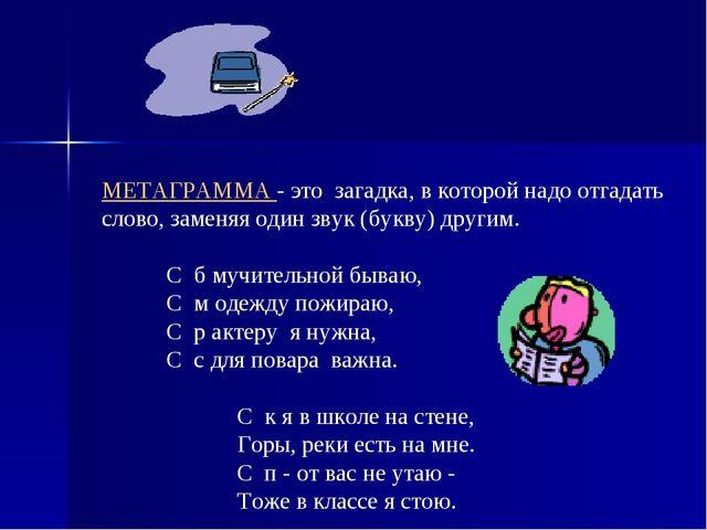 МЕТАГРАММА - это загадка, в которой надо отгадать слово, заменяя один звук (б...
