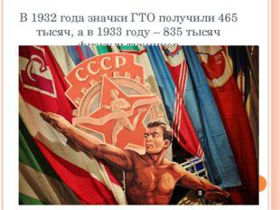 В 1932 года значки ГТО получили 465 тысяч, а в 1933 году – 835 тысяч физкульт