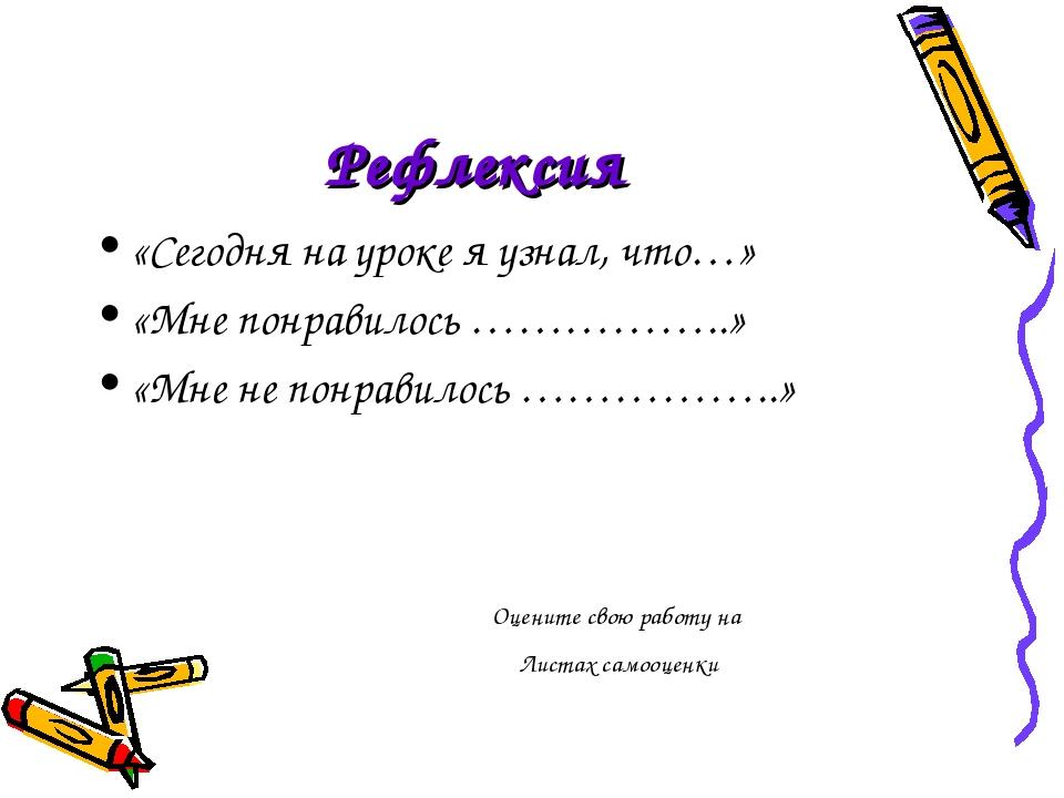 Рефлексия «Сегодня на уроке я узнал, что…» «Мне понравилось ……………..» «Мне не...