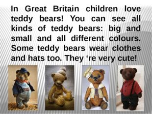 In Great Britain children love teddy bears! You can see all kinds of teddy be