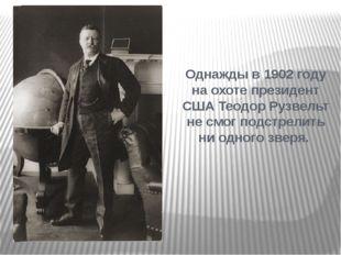 Однажды в 1902 году на охоте президент США Теодор Рузвельт не смог подстрелит