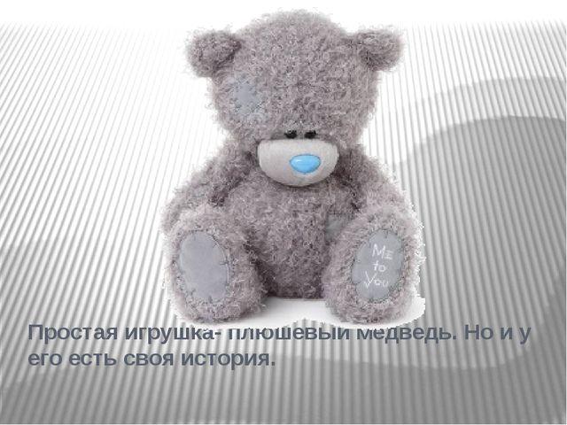 Простая игрушка- плюшевый медведь. Но и у его есть своя история.