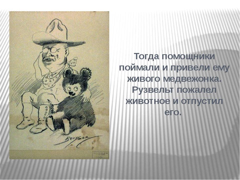 Тогда помощники поймали и привели ему живого медвежонка. Рузвельт пожалел жив...