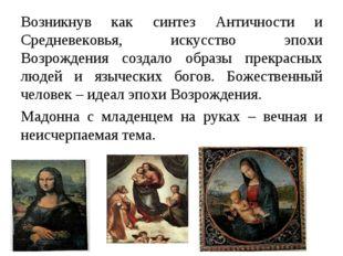 Возникнув как синтез Античности и Средневековья, искусство эпохи Возрождения