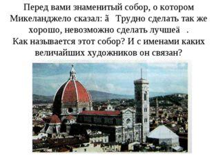 Перед вами знаменитый собор, о котором Микеланджело сказал: ≪Трудно сделать т
