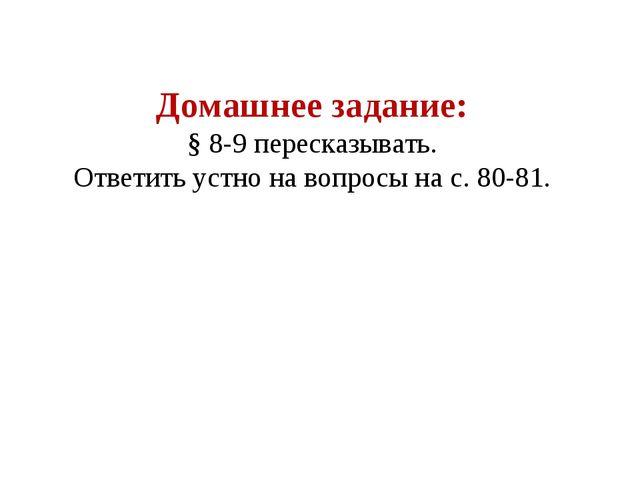 Домашнее задание: § 8-9 пересказывать. Ответить устно на вопросы на с. 80-81.