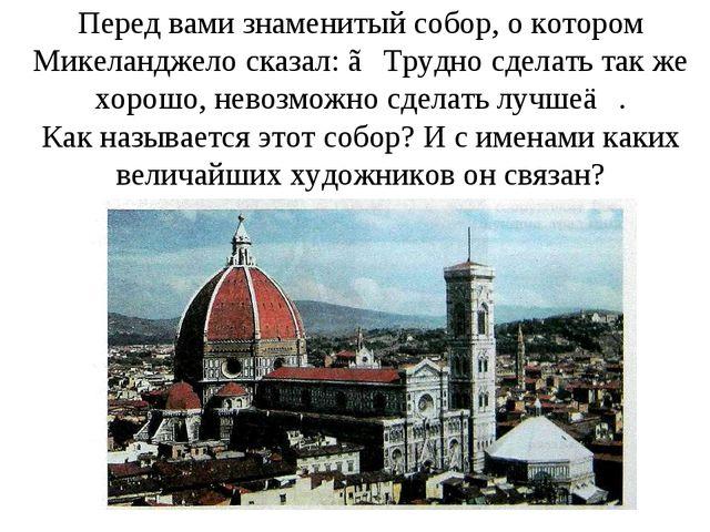Перед вами знаменитый собор, о котором Микеланджело сказал: ≪Трудно сделать т...