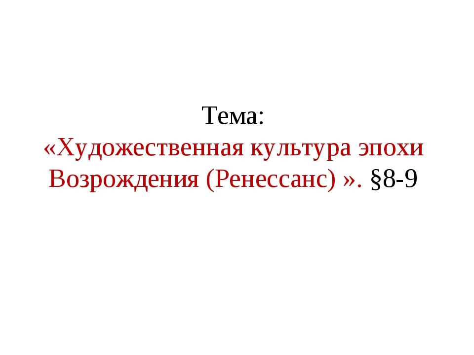 Тема: «Художественная культура эпохи Возрождения (Ренессанс) ». §8-9