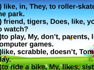 1) like, in, They, to roller-skate, the park. 2) friend, tigers, Does, like,