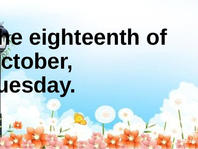 The eighteenth of October, Tuesday.
