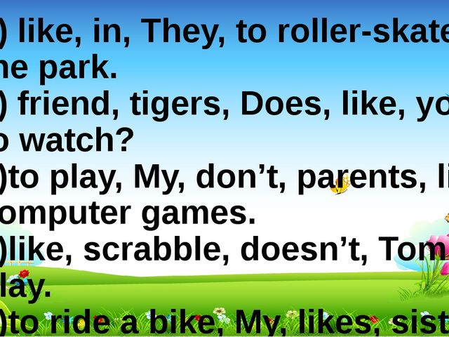 1) like, in, They, to roller-skate, the park. 2) friend, tigers, Does, like,...