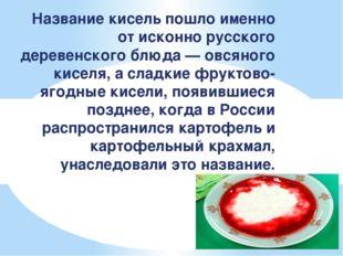 Название кисель пошло именно от исконно русского деревенского блюда — овсяног