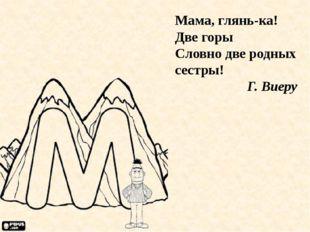 Мама, глянь-ка! Две горы Словно две родных сестры! Г. Виеру