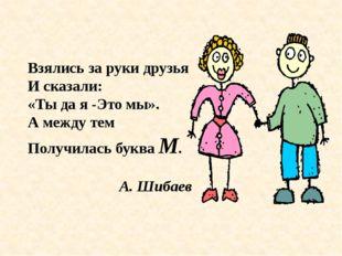 Взялись за руки друзья И сказали: «Ты да я -Это мы». А между тем Получилась б