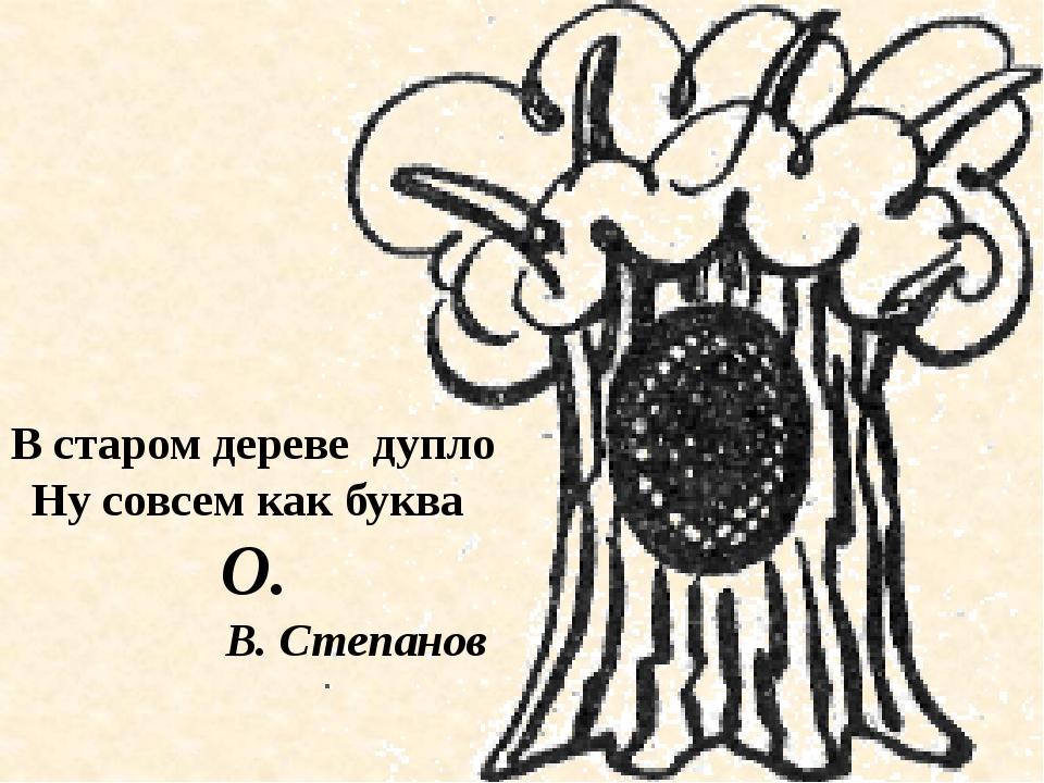 В старом дереве дупло Ну совсем как буква О. В. Степанов