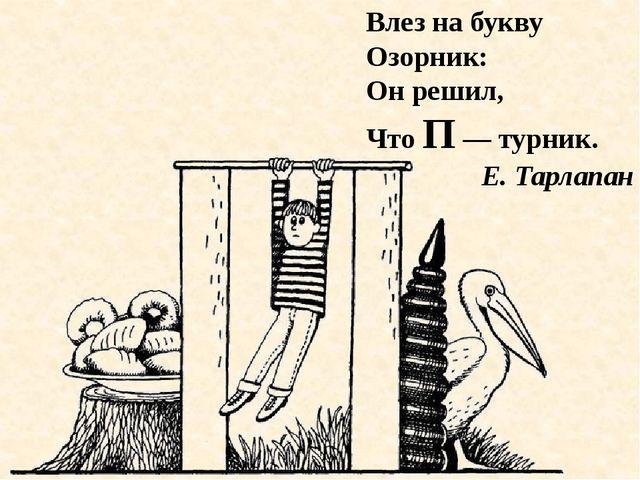Влез на букву Озорник: Он решил, Что П — турник. Е. Тарлапан