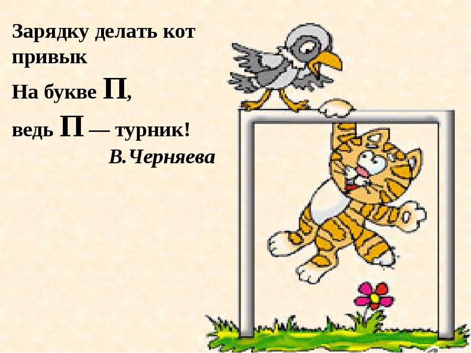 Зарядку делать кот привык На букве П, ведь П — турник! В.Черняева