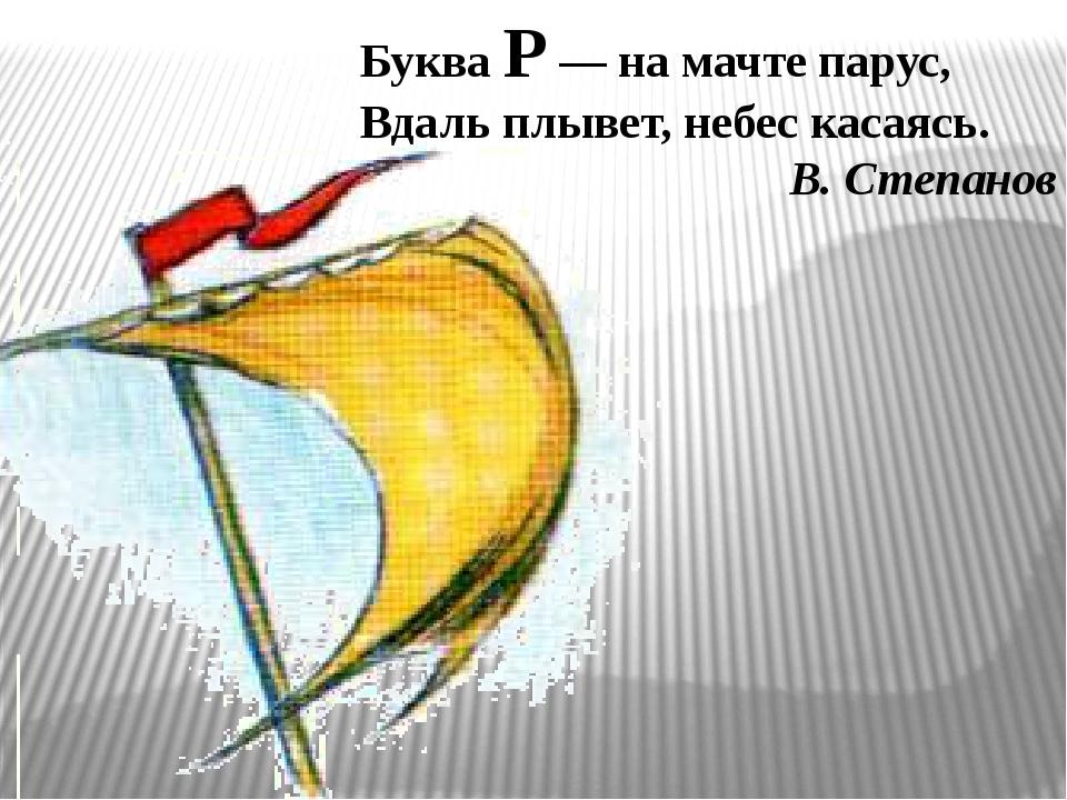 Буква Р — на мачте парус, Вдаль плывет, небес касаясь. В. Степанов