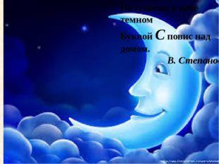 Полумесяц в небе темном Буквой С повис над домом. В. Степанов