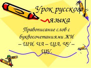 Урок русского языка Правописание слов с буквосочетаниями ЖИ – ШИ, ЧА – ЩА, ЧУ