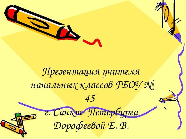 Презентация учителя начальных классов ГБОУ № 45 г. Санкт- Петербурга Дорофеев...